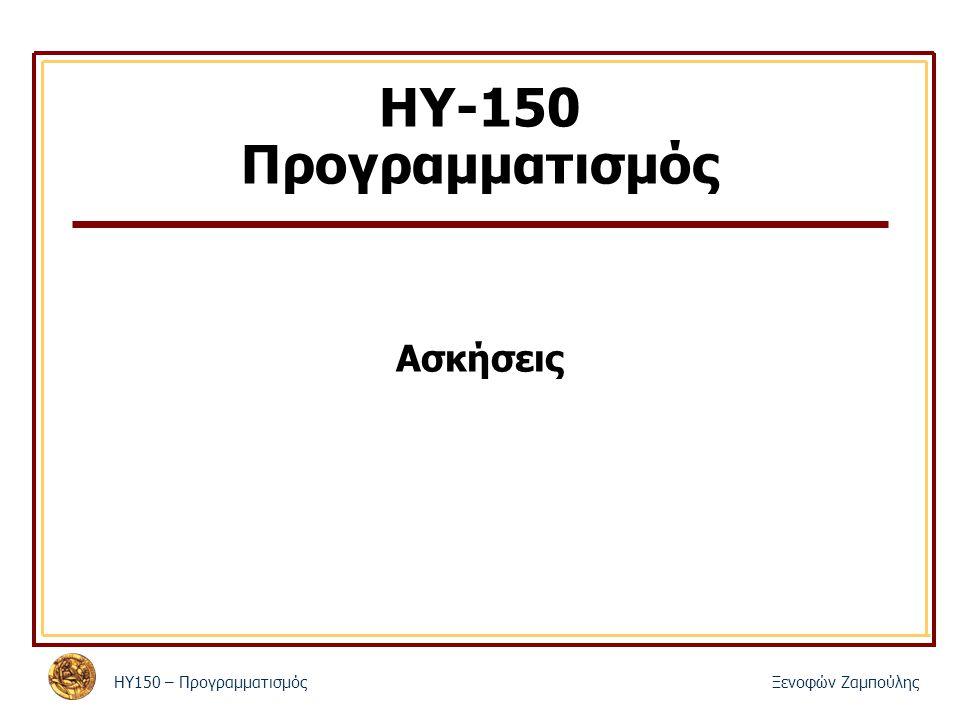 ΗΥ150 – ΠρογραμματισμόςΞενοφών Ζαμπούλης ΗΥ-150 Προγραμματισμός Ασκήσεις