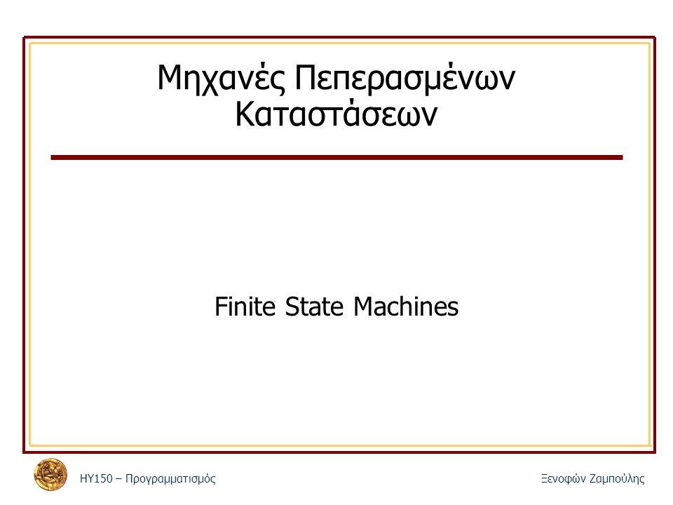 ΗΥ150 – ΠρογραμματισμόςΞενοφών Ζαμπούλης Μηχανές Πεπερασμένων Καταστάσεων Finite State Machines