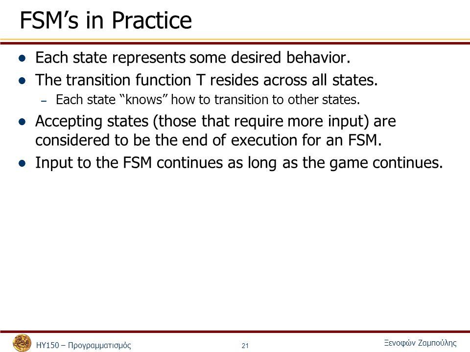 ΗΥ150 – Προγραμματισμός Ξενοφών Ζαμπούλης 21 FSM's in Practice Each state represents some desired behavior.