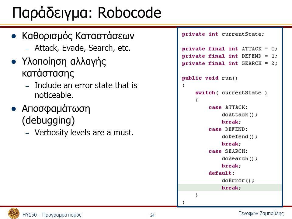 ΗΥ150 – Προγραμματισμός Ξενοφών Ζαμπούλης 24 Παράδειγμα: Robocode Καθορισμός Καταστάσεων – Attack, Evade, Search, etc.