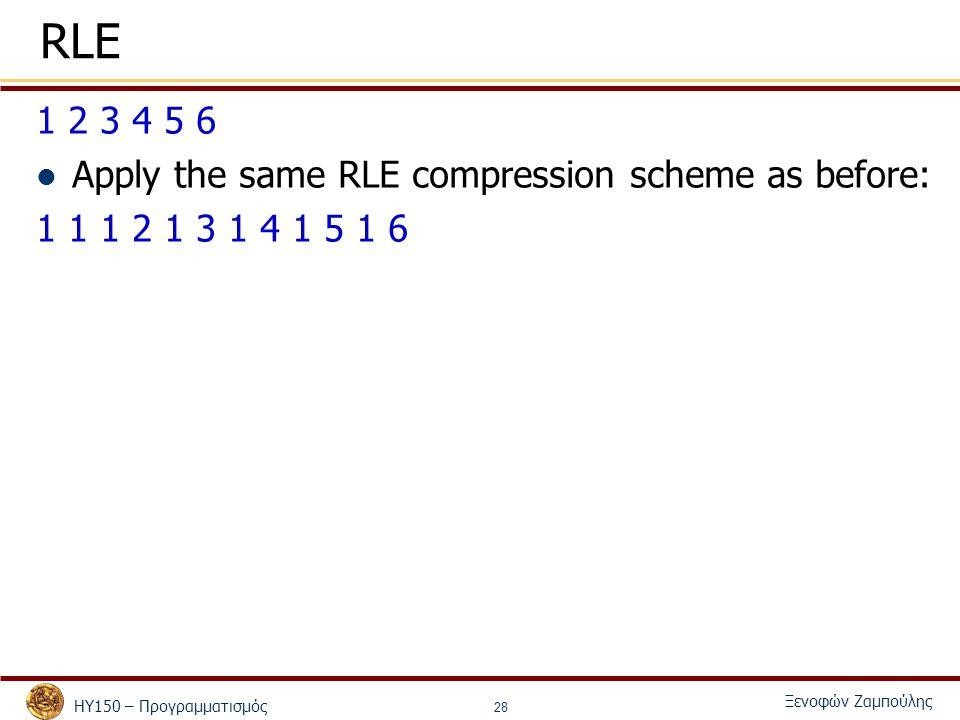 ΗΥ150 – Προγραμματισμός Ξενοφών Ζαμπούλης 28 RLE 1 2 3 4 5 6 Apply the same RLE compression scheme as before: 1 1 1 2 1 3 1 4 1 5 1 6
