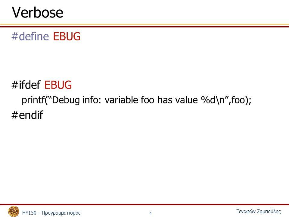 ΗΥ150 – Προγραμματισμός Ξενοφών Ζαμπούλης 5 Verbose #define EBUG #ifdef EBUG printf( Debug info: variable foo has value %d\n ,foo); #elseif printf( No need for debug\n ); #endif