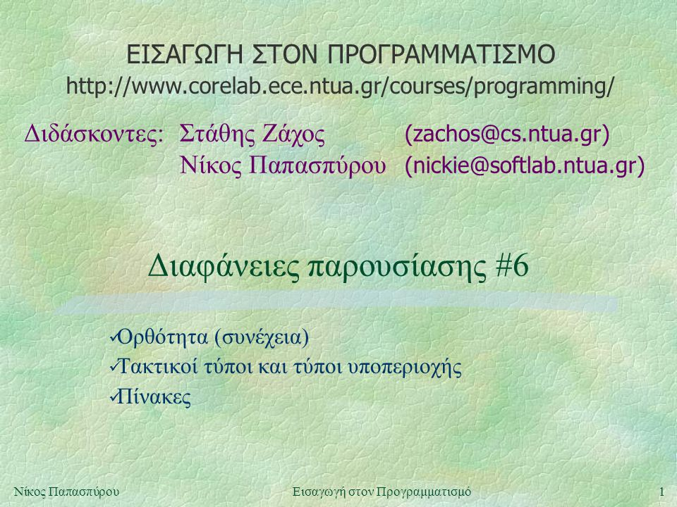 ΕΙΣΑΓΩΓΗ ΣΤΟΝ ΠΡΟΓΡΑΜΜΑΤΙΣΜΟ Διδάσκοντες:Στάθης Ζάχος (zachos@cs.ntua.gr) Νίκος Παπασπύρου (nickie@softlab.ntua.gr) http://www.corelab.ece.ntua.gr/cou