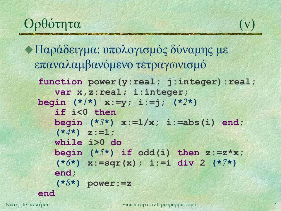 2Νίκος Παπασπύρου Εισαγωγή στον Προγραμματισμό Ορθότητα(v) u Παράδειγμα: υπολογισμός δύναμης με επαναλαμβανόμενο τετραγωνισμό function power(y:real; j