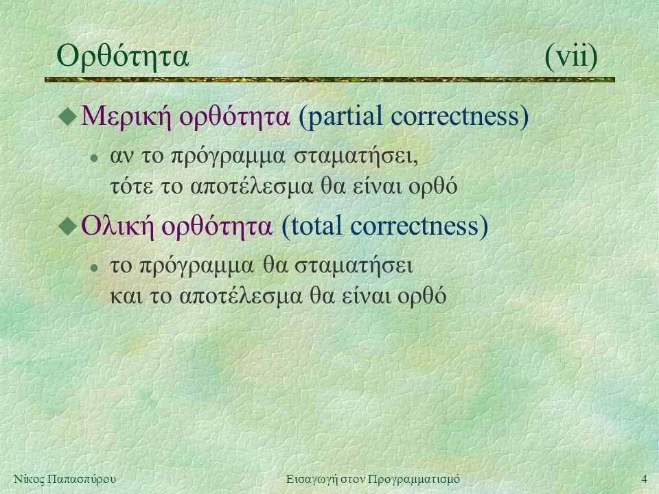 4Νίκος Παπασπύρου Εισαγωγή στον Προγραμματισμό Ορθότητα(vii) u Μερική ορθότητα (partial correctness) l αν το πρόγραμμα σταματήσει, τότε το αποτέλεσμα