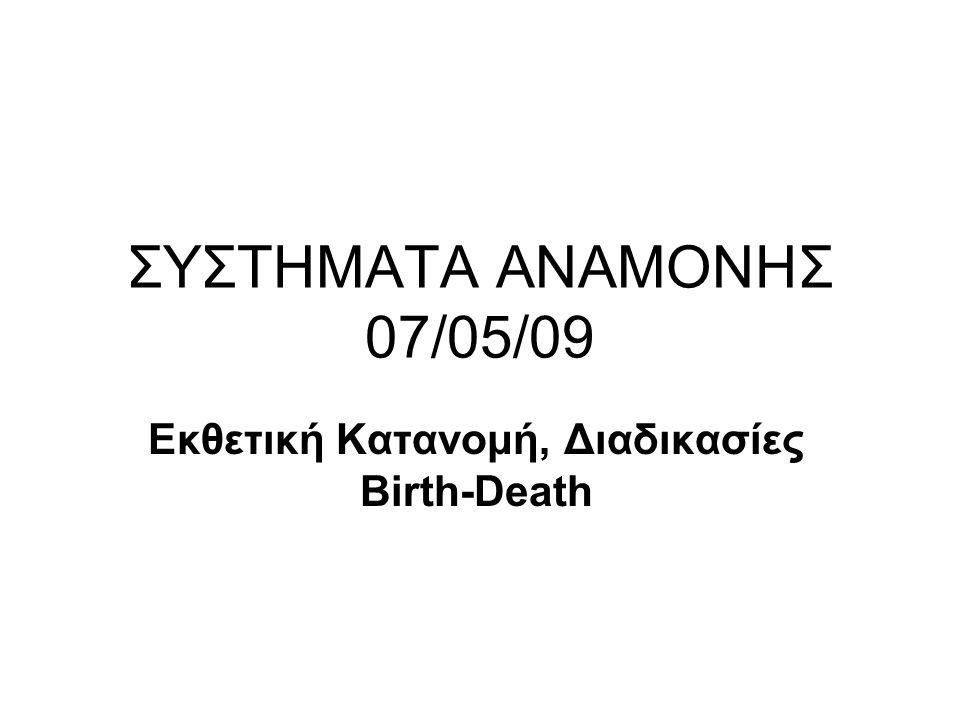 ΣΥΣΤΗΜΑΤΑ ΑΝΑΜΟΝΗΣ 07/05/09 Εκθετική Κατανομή, Διαδικασίες Birth-Death