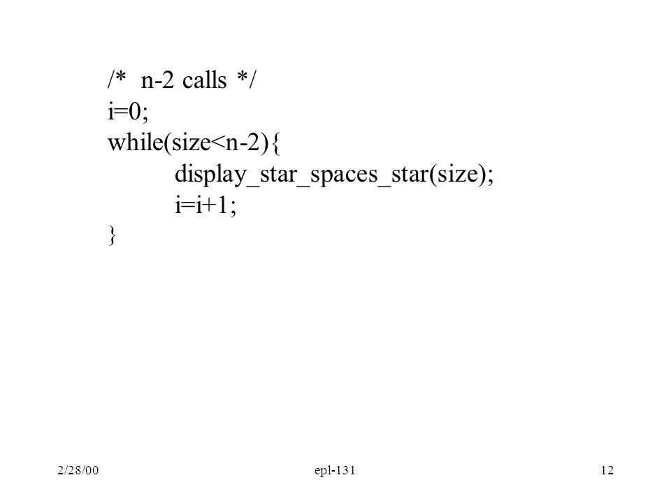 13 int i, size; /* enter size of square */ printf( Enter square size: ); scanf( %d , &size); /*print size stars */ display_n_stars(size); /* n-2 calls to display_star_spaces_star(size);*/ i=0; while(size<n-2){ display_star_spaces_star(size); i=i+1; } /* print size stars */ display_n_stars(size);