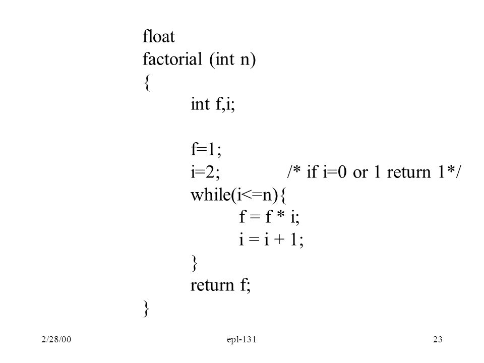 2/28/00epl-13123 float factorial (int n) { int f,i; f=1; i=2;/* if i=0 or 1 return 1*/ while(i<=n){ f = f * i; i = i + 1; } return f; }