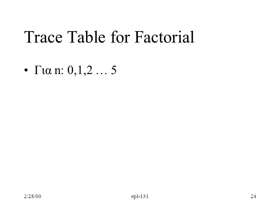2/28/00epl-13124 Trace Table for Factorial Για n: 0,1,2 … 5