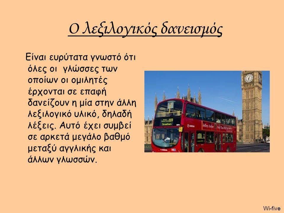Wi-five Ο λεξιλογικός δανεισμός Είναι ευρύτατα γνωστό ότι όλες οι γλώσσες των οποίων οι ομιλητές έρχονται σε επαφή δανείζουν η μία στην άλλη λεξιλογικ