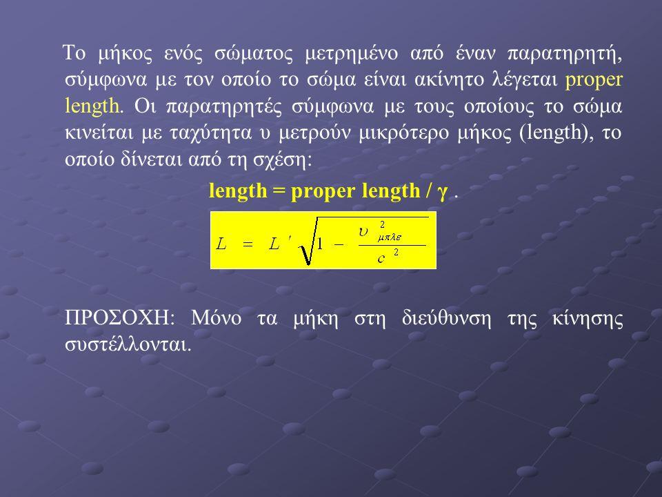 Το μήκος ενός σώματος μετρημένο από έναν παρατηρητή, σύμφωνα με τον οποίο το σώμα είναι ακίνητο λέγεται proper length. Οι παρατηρητές σύμφωνα με τους