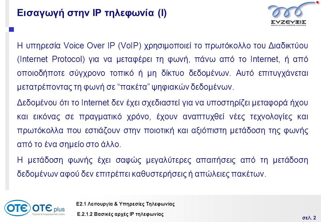 σελ. 2 Ε2.1 Λειτουργία & Υπηρεσίες Τηλεφωνίας Εισαγωγή στην IP τηλεφωνία (Ι) Η υπηρεσία Voice Οver IP (VoIP) χρησιμοποιεί το πρωτόκολλο του Διαδικτύου