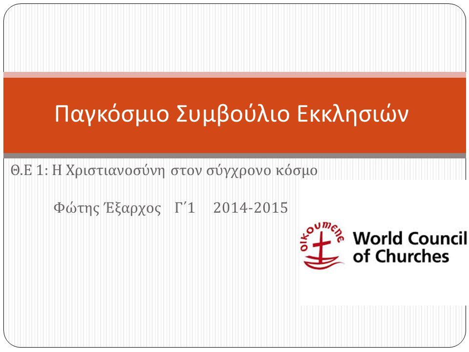 Θ. Ε 1: Η Χριστιανοσύνη στον σύγχρονο κόσμο Φώτης Έξαρχος Γ΄ 1 2014-2015 Παγκόσμιο Συμβούλιο Εκκλησιών
