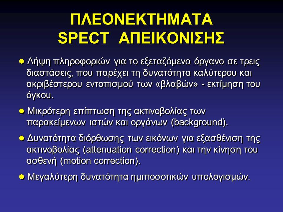 ΠΛΕΟΝΕΚΤΗΜΑΤΑ SPECT ΑΠΕΙΚΟΝΙΣΗΣ Λήψη πληροφοριών για το εξεταζόμενο όργανο σε τρεις διαστάσεις, που παρέχει τη δυνατότητα καλύτερου και ακριβέστερου ε