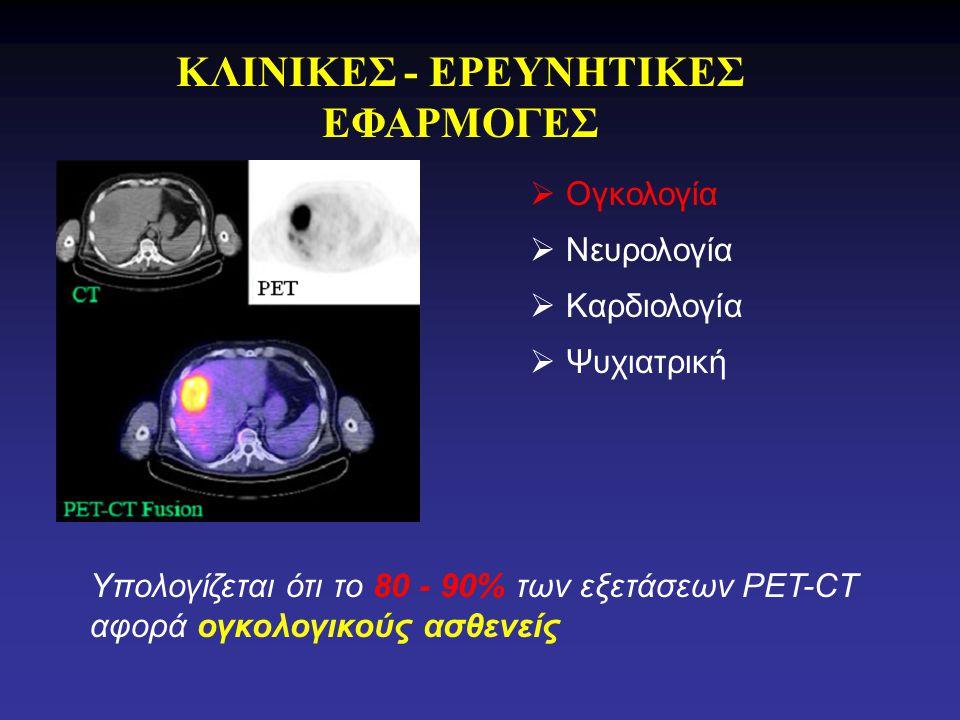 ΚΛΙΝΙΚΕΣ - ΕΡΕΥΝΗΤΙΚΕΣ ΕΦΑΡΜΟΓΕΣ Υπολογίζεται ότι το 80 - 90% των εξετάσεων PET-CT αφορά ογκολογικούς ασθενείς  Ογκολογία  Νευρολογία  Καρδιολογία