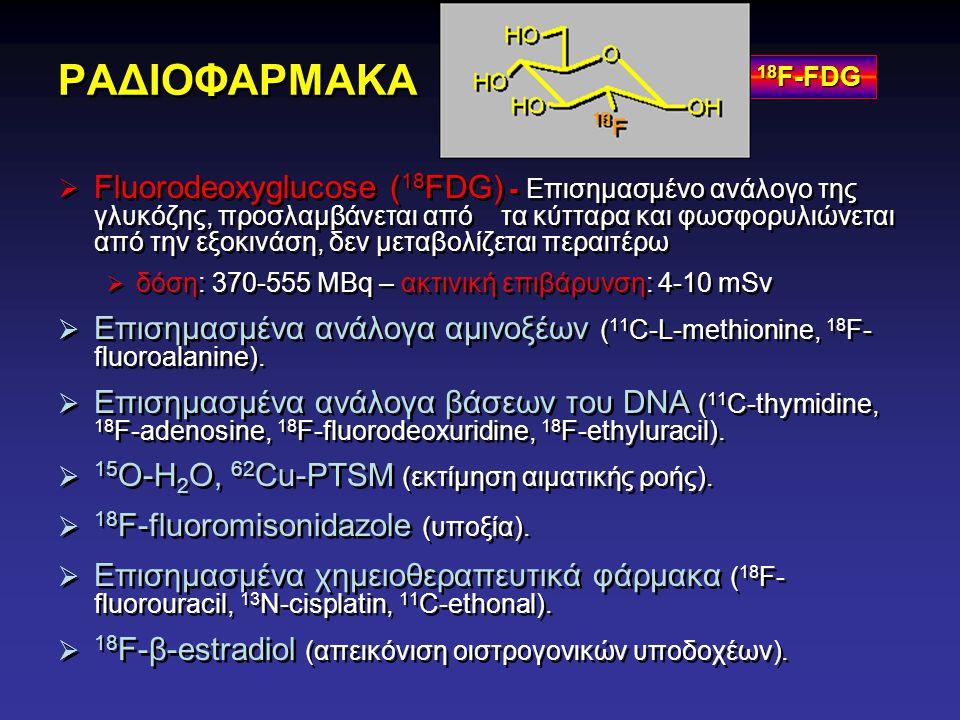 ΡΑΔΙΟΦΑΡΜΑΚΑ  Fluorodeoxyglucose ( 18 FDG) - Επισημασμένο ανάλογο της γλυκόζης, προσλαμβάνεται από τα κύτταρα και φωσφορυλιώνεται από την εξοκινάση,