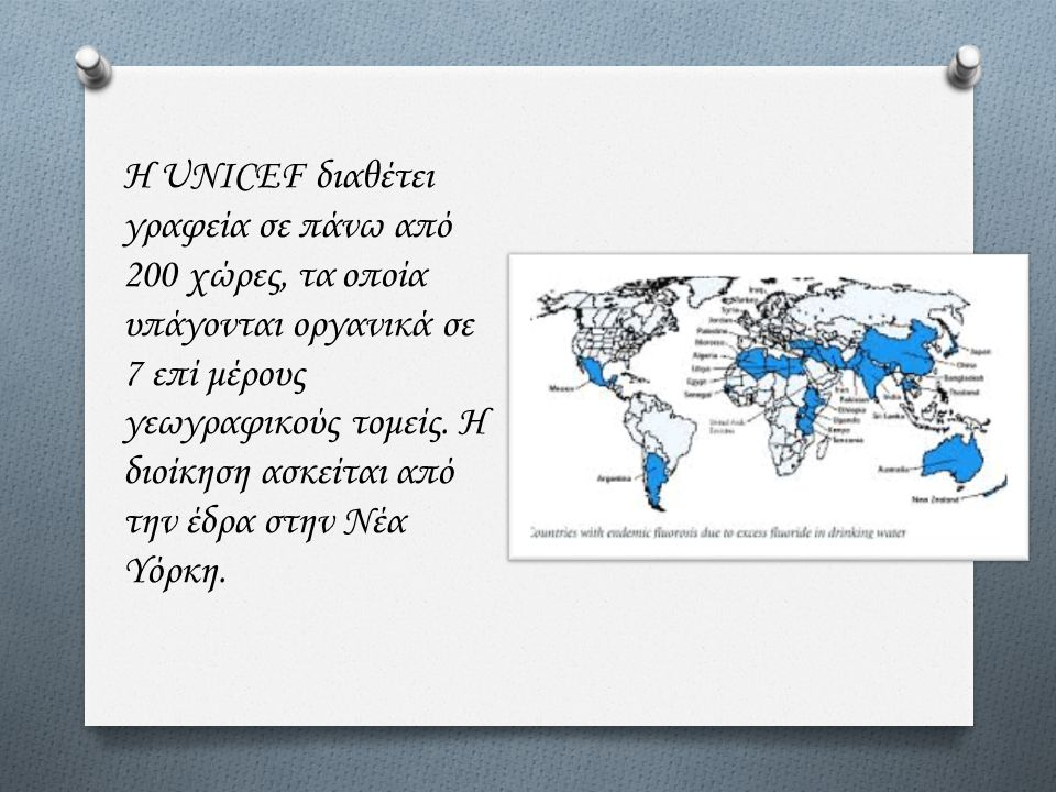 Η UNICEF διαθέτει γραφεία σε πάνω από 200 χώρες, τα οποία υπάγονται οργανικά σε 7 επί μέρους γεωγραφικούς τομείς. Η διοίκηση ασκείται από την έδρα στη
