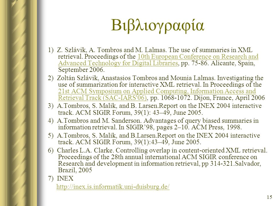 15 Βιβλιογραφία 1) Z. Szlávik, A. Tombros and M. Lalmas. The use of summaries in XML retrieval. Proceedings of the 10th European Conference on Researc
