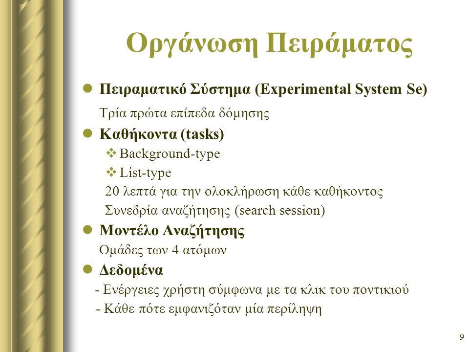 9 Οργάνωση Πειράματος Πειραματικό Σύστημα (Experimental System Se) Τρία πρώτα επίπεδα δόμησης Καθήκοντα (tasks)  Background-type  List-type 20 λεπτά