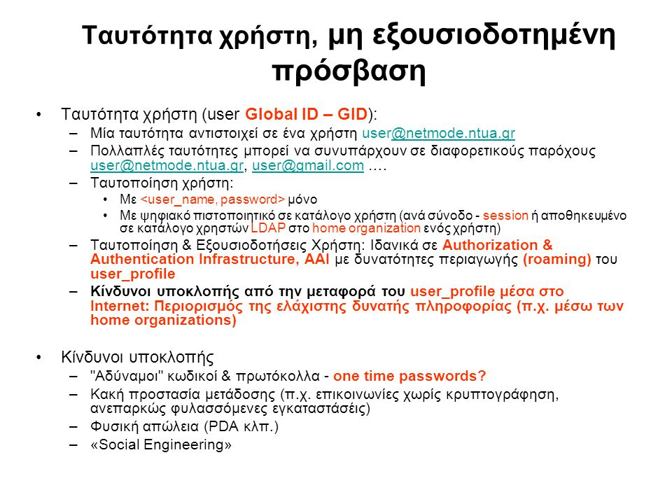Ταυτότητα χρήστη, μη εξουσιοδοτημένη πρόσβαση Ταυτότητα χρήστη (user Global ID – GID): –Μία ταυτότητα αντιστοιχεί σε ένα χρήστη user@netmode.ntua.gr@netmode.ntua.gr –Πολλαπλές ταυτότητες μπορεί να συνυπάρχουν σε διαφορετικούς παρόχους user@netmode.ntua.gr, user@gmail.com ….
