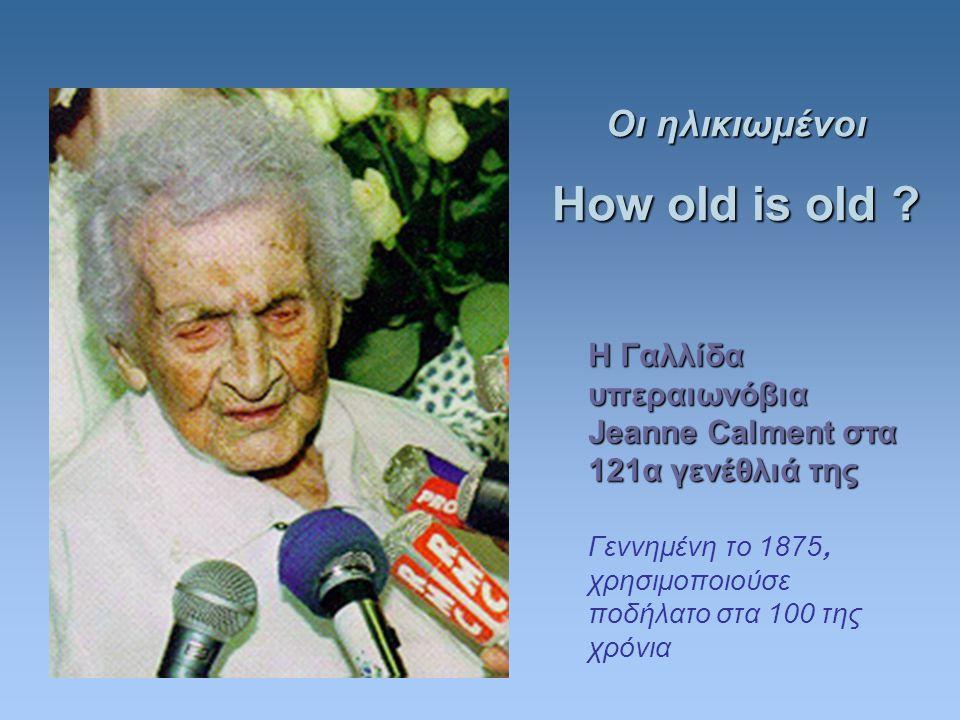 Η Γαλλίδα υπεραιωνόβια Jeanne Calment στα 121α γενέθλιά της Γεννημένη το 1875, χρησιμοποιούσε ποδήλατο στα 100 της χρόνια Οι ηλικιωμένοι How old is old ?