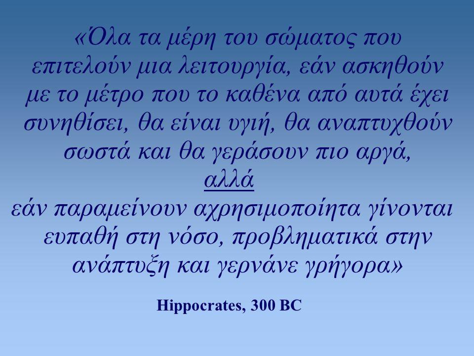 «Όλα τα μέρη του σώματος που επιτελούν μια λειτουργία, εάν ασκηθούν με το μέτρο που το καθένα από αυτά έχει συνηθίσει, θα είναι υγιή, θα αναπτυχθούν σωστά και θα γεράσουν πιο αργά, αλλά εάν παραμείνουν αχρησιμοποίητα γίνονται ευπαθή στη νόσο, προβληματικά στην ανάπτυξη και γερνάνε γρήγορα» Hippocrates, 300 BC