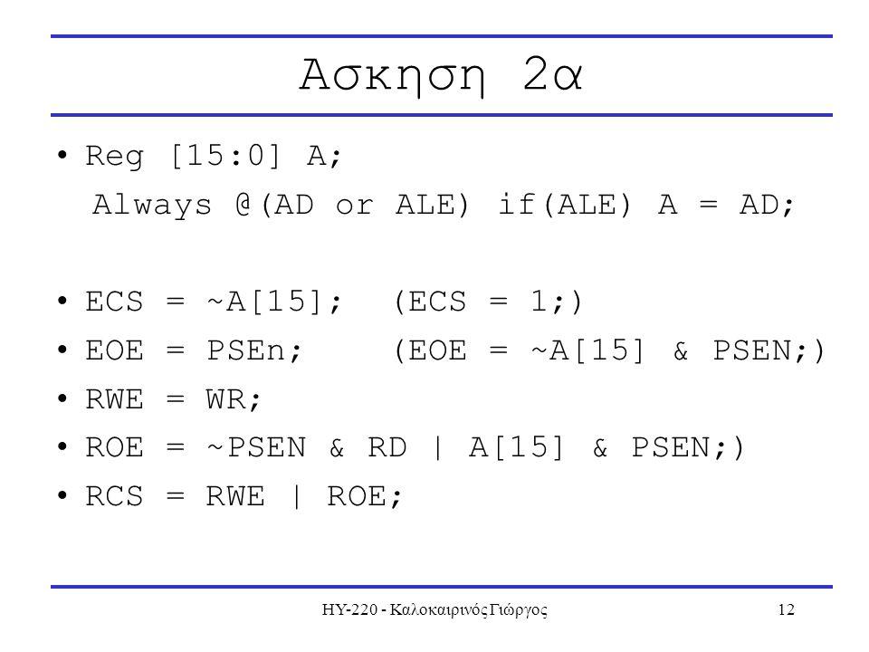 ΗΥ-220 - Καλοκαιρινός Γιώργος12 Ασκηση 2α Reg [15:0] A; Always @(AD or ALE) if(ALE) A = AD; ECS = ~A[15]; (ECS = 1;) EOE = PSEn; (EOE = ~A[15] & PSEN;) RWE = WR; ROE = ~PSEN & RD | A[15] & PSEN;) RCS = RWE | ROE;