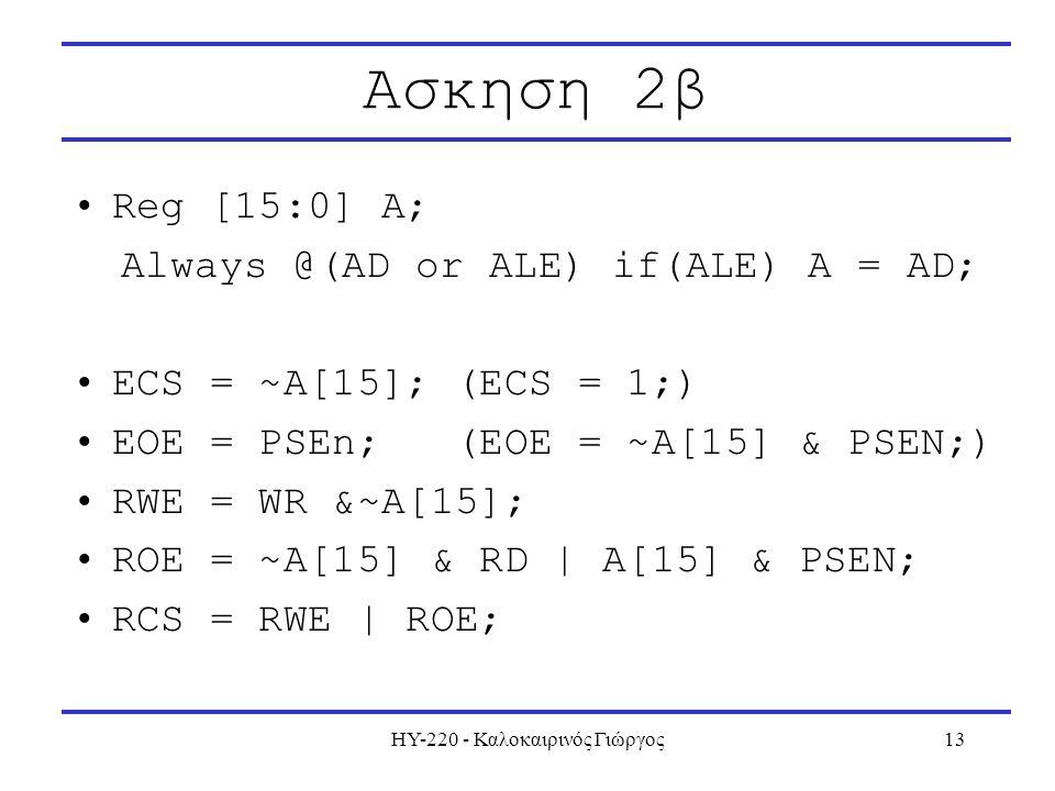 ΗΥ-220 - Καλοκαιρινός Γιώργος13 Ασκηση 2β Reg [15:0] A; Always @(AD or ALE) if(ALE) A = AD; ECS = ~A[15]; (ECS = 1;) EOE = PSEn; (EOE = ~A[15] & PSEN;) RWE = WR &~A[15]; ROE = ~A[15] & RD | A[15] & PSEN; RCS = RWE | ROE;
