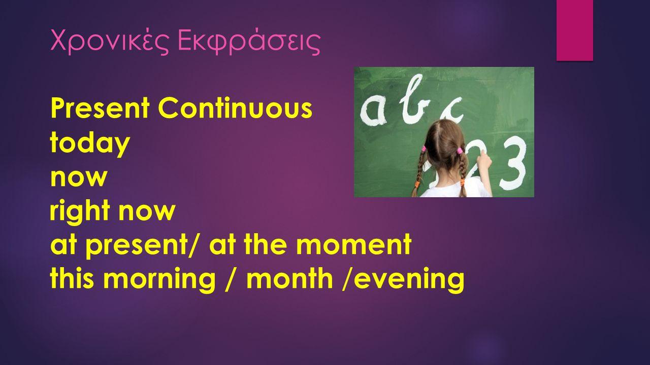 Χρονικές Εκφράσεις Present Continuous today now right now at present/ at the moment this morning / month / evening