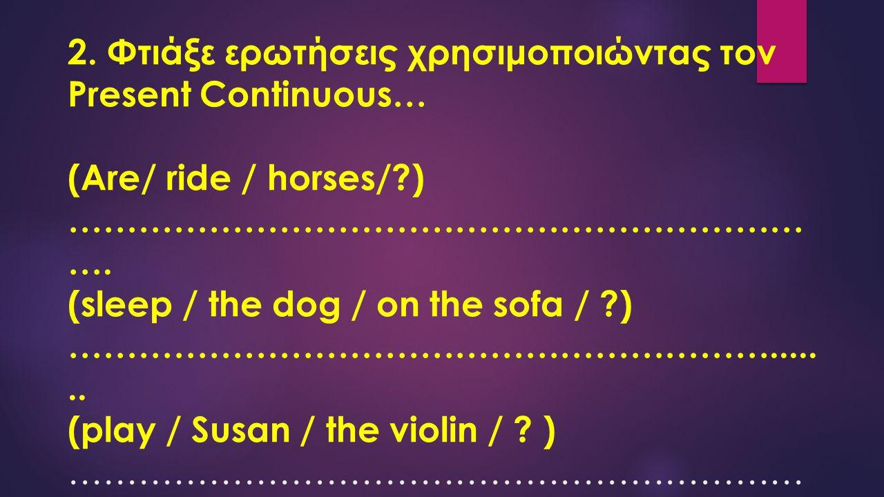 2. Φτιάξε ερωτήσεις χρησιμοποιώντας τον Present Continuous… (Are/ ride / horses/?) ……………………………………………………… …. (sleep / the dog / on the sofa / ?) ………………