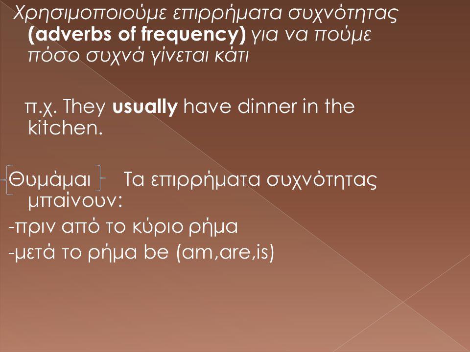 Χρησιμοποιούμε επιρρήματα συχνότητας (adverbs of frequency) για να πούμε πόσο συχνά γίνεται κάτι π.χ. They usually have dinner in the kitchen. Θυμάμαι