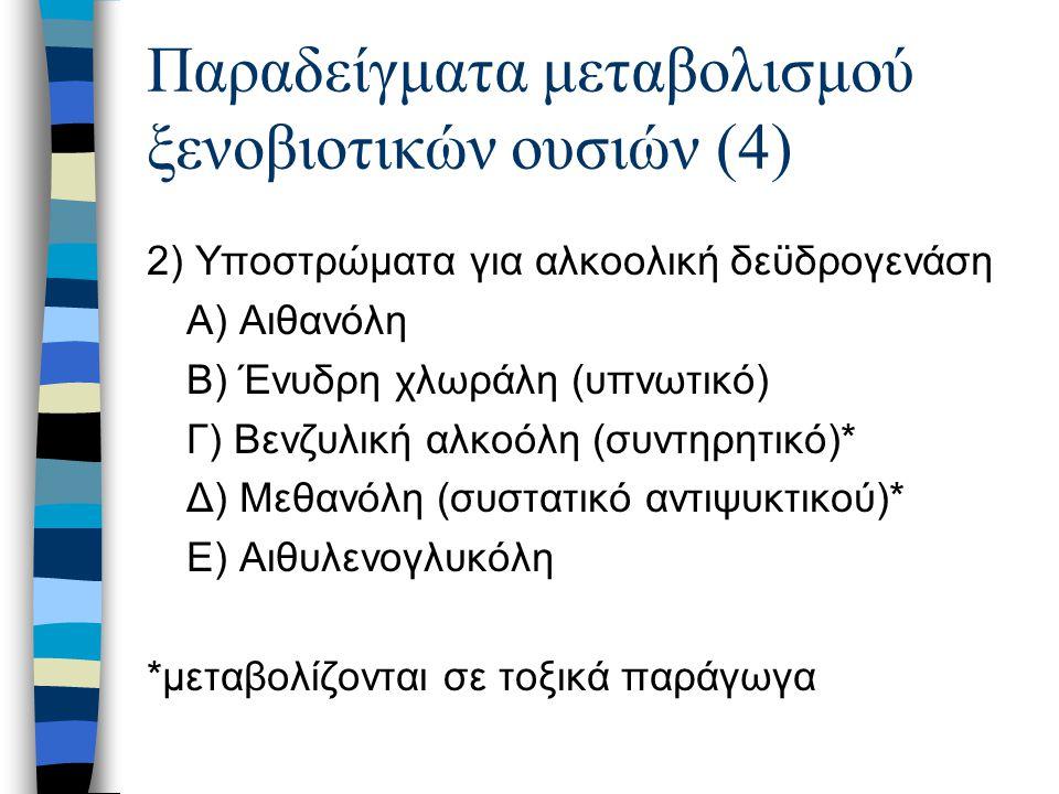 Παραδείγματα μεταβολισμού ξενοβιοτικών ουσιών (4) 2) Υποστρώματα για αλκοολική δεϋδρογενάση Α) Αιθανόλη Β) Ένυδρη χλωράλη (υπνωτικό) Γ) Βενζυλική αλκο