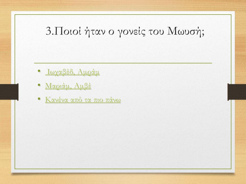 3.Ποιοί ήταν ο γονείς του Μωυσή; Ιωχαβέδ, Αμράμ Μαριάμ, Αμβέ Κανένα από τα πιο πάνω Ιωχαβέδ, Αμράμ Μαριάμ, Αμβέ Κανένα από τα πιο πάνω