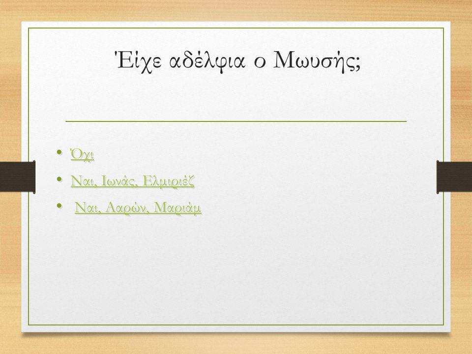 Έίχε αδέλφια ο Μωυσής; Όχι Ναι, Ιωνάς, Ελμιριέζ Ναι, Ααρών, Μαριάμ Όχι Ναι, Ιωνάς, Ελμιριέζ Ναι, Ααρών, Μαριάμ