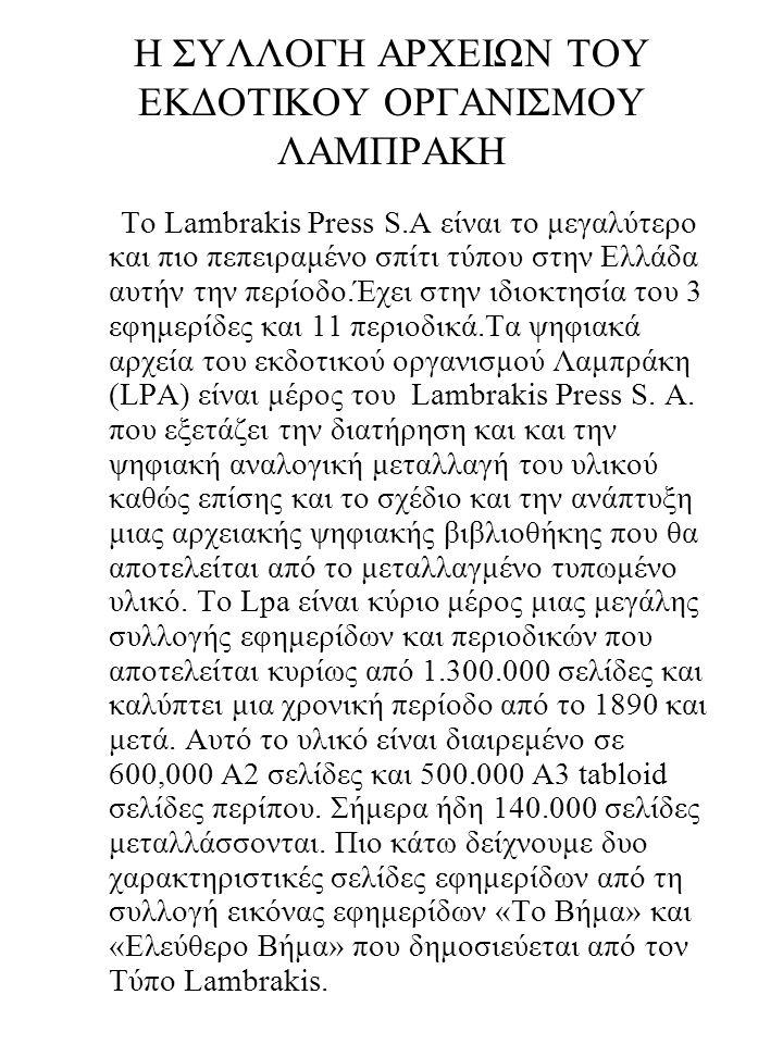 Η ΣΥΛΛΟΓΗ ΑΡΧΕΙΩΝ ΤΟΥ ΕΚΔΟΤΙΚΟΥ ΟΡΓΑΝΙΣΜΟΥ ΛΑΜΠΡΑΚΗ Το Lambrakis Press S.A είναι το μεγαλύτερο και πιο πεπειραμένο σπίτι τύπου στην Ελλάδα αυτήν την περίοδο.Έχει στην ιδιοκτησία του 3 εφημερίδες και 11 περιοδικά.Τα ψηφιακά αρχεία του εκδοτικού οργανισμού Λαμπράκη (LPA) είναι μέρος του Lambrakis Press S.