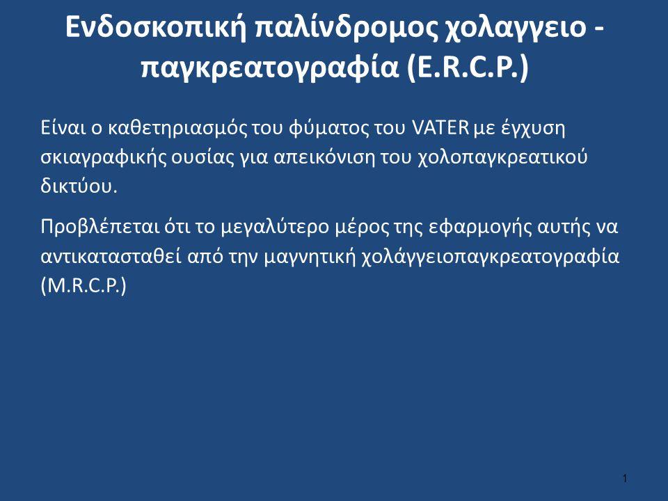 Ενδοσκοπική παλίνδρομος χολαγγειο - παγκρεατογραφία (E.R.C.P.) Είναι ο καθετηριασμός του φύματος του VATER με έγχυση σκιαγραφικής ουσίας για απεικόνισ