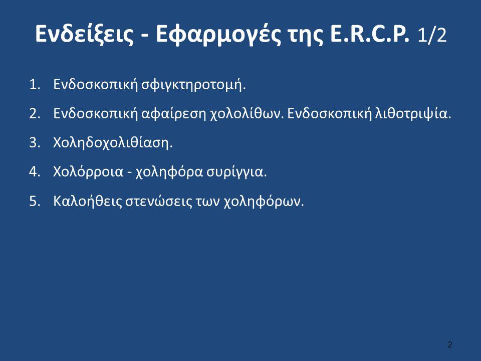 Ενδείξεις - Εφαρμογές της Ε.R.C.P. 1/2 1.Ενδοσκοπική σφιγκτηροτομή. 2.Ενδοσκοπική αφαίρεση χολολίθων. Ενδοσκοπική λιθοτριψία. 3.Χοληδοχολιθίαση. 4.Χολ
