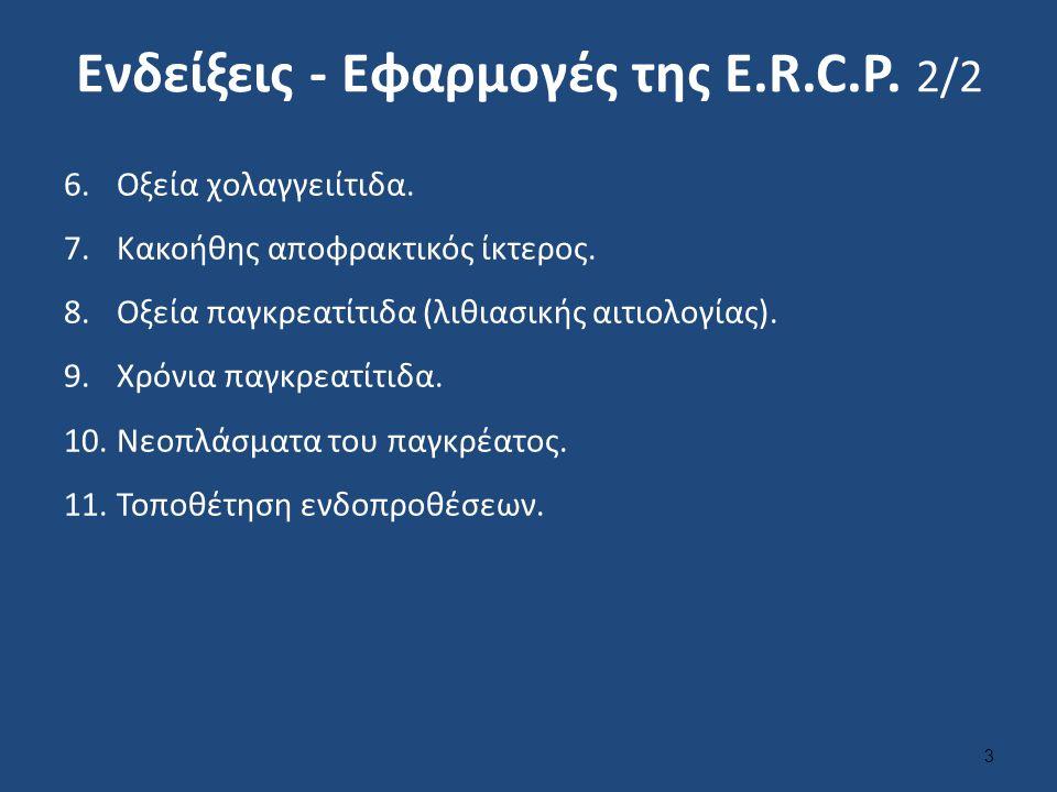 Ενδείξεις - Εφαρμογές της Ε.R.C.P. 2/2 6.Οξεία χολαγγειίτιδα. 7.Κακοήθης αποφρακτικός ίκτερος. 8.Οξεία παγκρεατίτιδα (λιθιασικής αιτιολογίας). 9.Χρόνι
