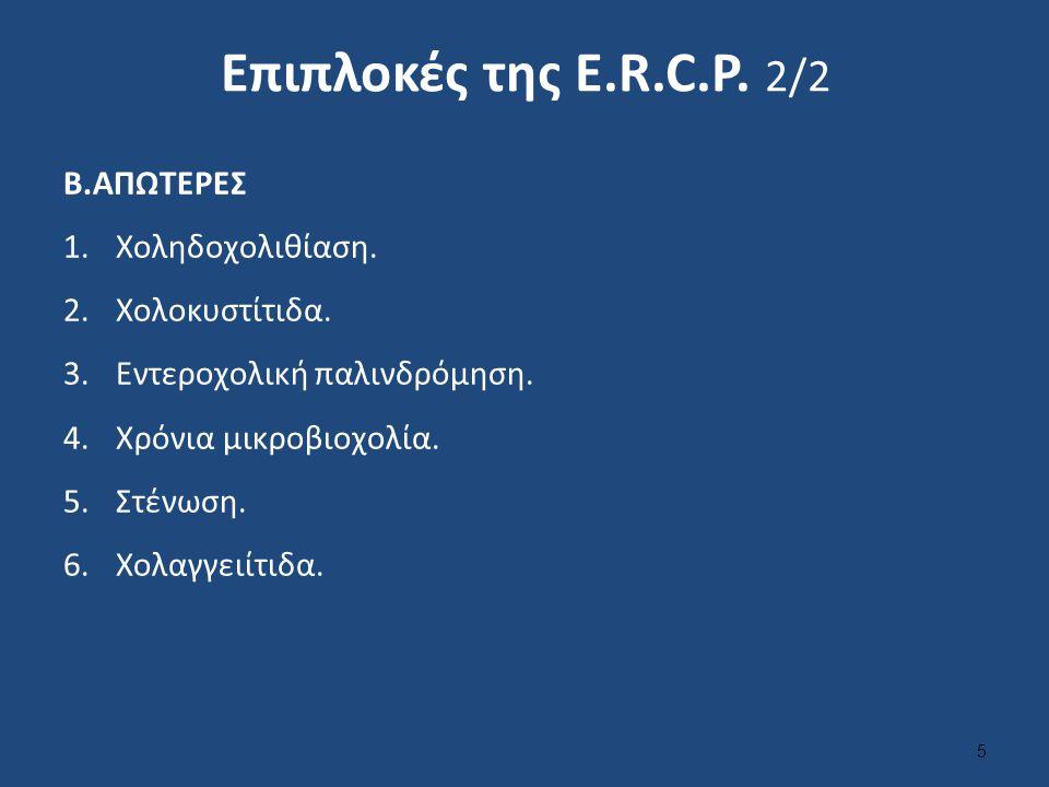 Επιπλοκές της Ε.R.C.P. 2/2 Β.ΑΠΩΤΕΡΕΣ 1.Χοληδοχολιθίαση. 2.Χολοκυστίτιδα. 3.Εντεροχολική παλινδρόμηση. 4.Χρόνια μικροβιοχολία. 5.Στένωση. 6.Χολαγγειίτ