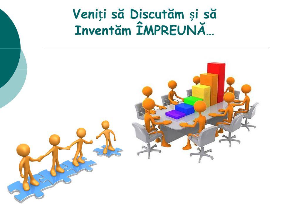 Venii să Discutăm i să Inventăm ÎMPREUNĂ…