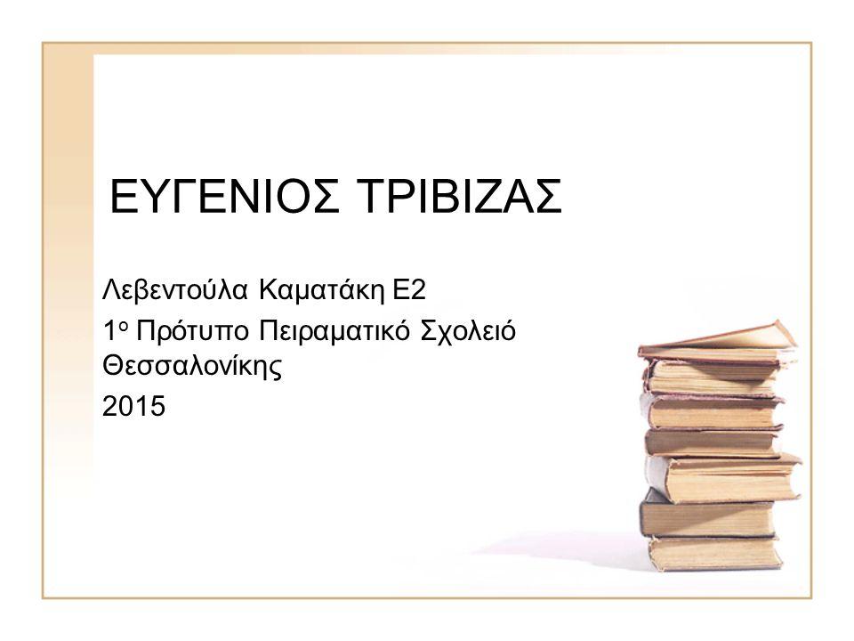 ΕΥΓΕΝΙΟΣ ΤΡΙΒΙΖΑΣ Λεβεντούλα Καματάκη Ε2 1 ο Πρότυπο Πειραματικό Σχολειό Θεσσαλονίκης 2015