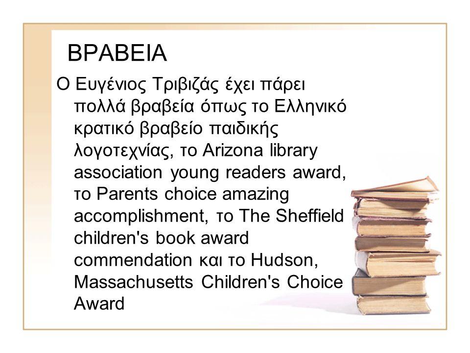 ΒΡΑΒΕΙΑ Ο Ευγένιος Τριβιζάς έχει πάρει πολλά βραβεία όπως το Ελληνικό κρατικό βραβείο παιδικής λογοτεχνίας, το Arizona library association young readers award, το Parents choice amazing accomplishment, το The Sheffield children s book award commendation και το Hudson, Massachusetts Children s Choice Award