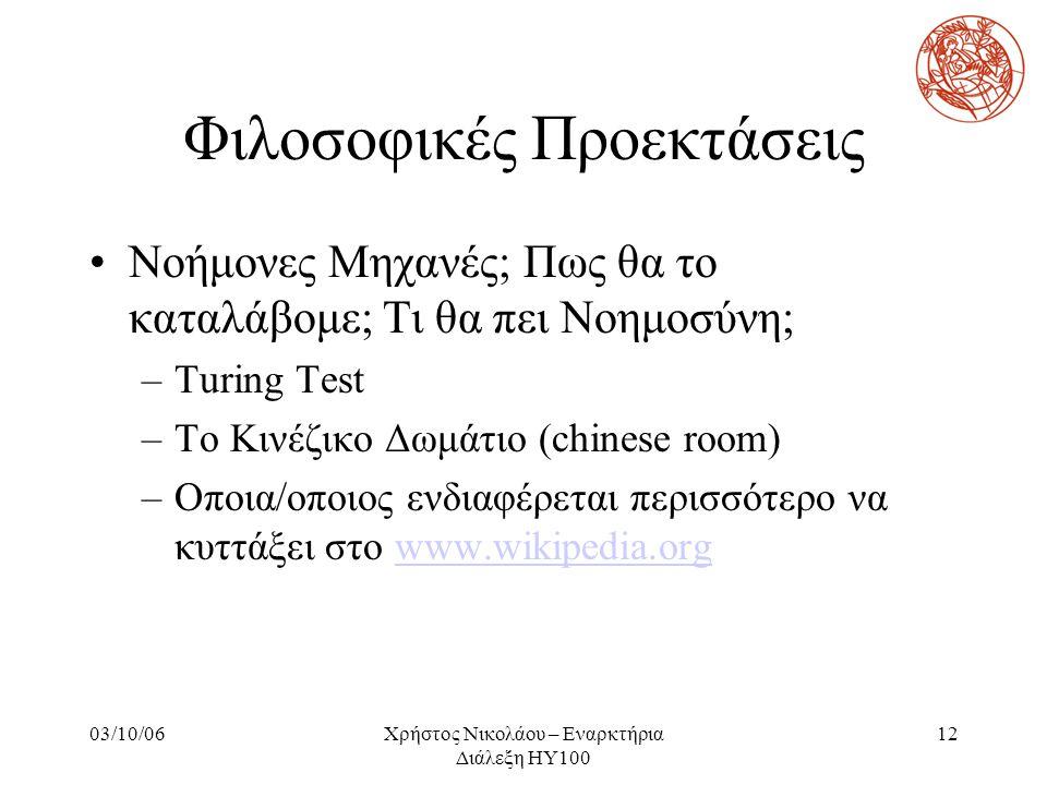 03/10/06Χρήστος Νικολάου – Εναρκτήρια Διάλεξη ΗΥ100 12 Φιλοσοφικές Προεκτάσεις Νοήμονες Μηχανές; Πως θα το καταλάβομε; Τι θα πει Νοημοσύνη; –Turing Te