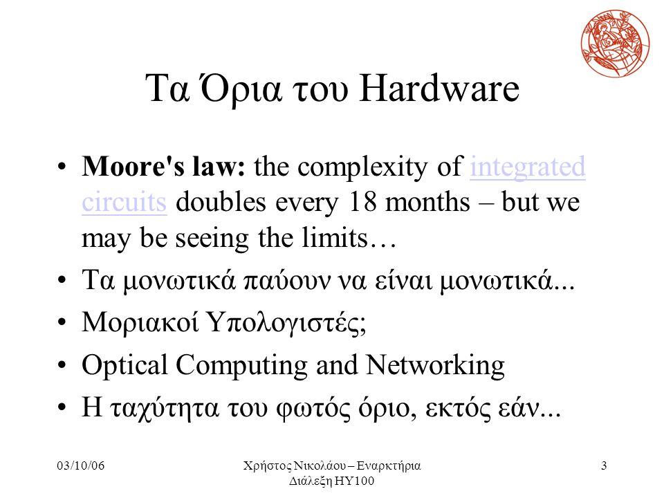 03/10/06Χρήστος Νικολάου – Εναρκτήρια Διάλεξη ΗΥ100 3 Τα Όρια του Hardware Moore's law: the complexity of integrated circuits doubles every 18 months