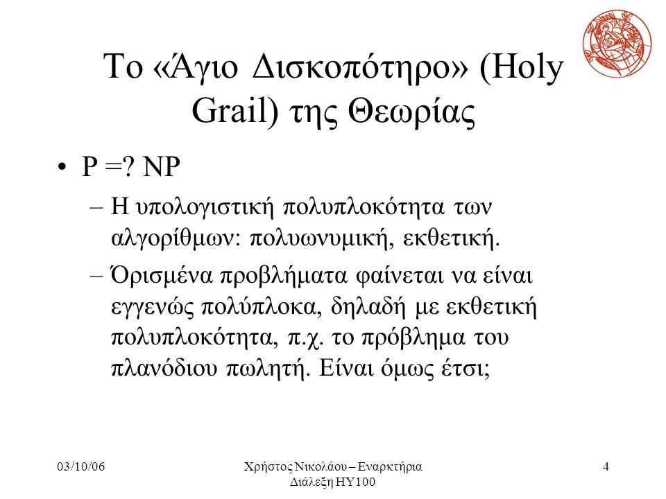 03/10/06Χρήστος Νικολάου – Εναρκτήρια Διάλεξη ΗΥ100 4 Το «Άγιο Δισκοπότηρο» (Holy Grail) της Θεωρίας P =? NP –Η υπολογιστική πολυπλοκότητα των αλγορίθ