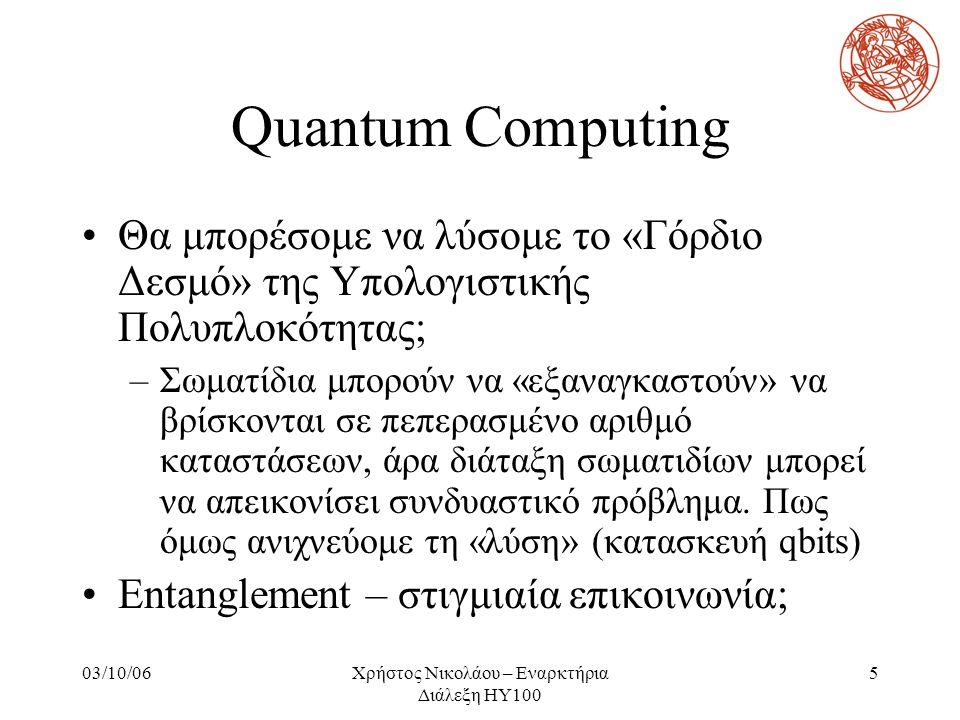 03/10/06Χρήστος Νικολάου – Εναρκτήρια Διάλεξη ΗΥ100 5 Quantum Computing Θα μπορέσομε να λύσομε το «Γόρδιο Δεσμό» της Υπολογιστικής Πολυπλοκότητας; –Σω