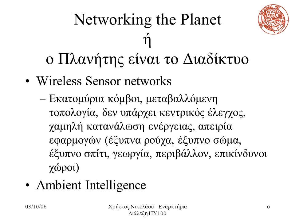 03/10/06Χρήστος Νικολάου – Εναρκτήρια Διάλεξη ΗΥ100 6 Networking the Planet ή ο Πλανήτης είναι το Διαδίκτυο Wireless Sensor networks –Εκατομύρια κόμβο