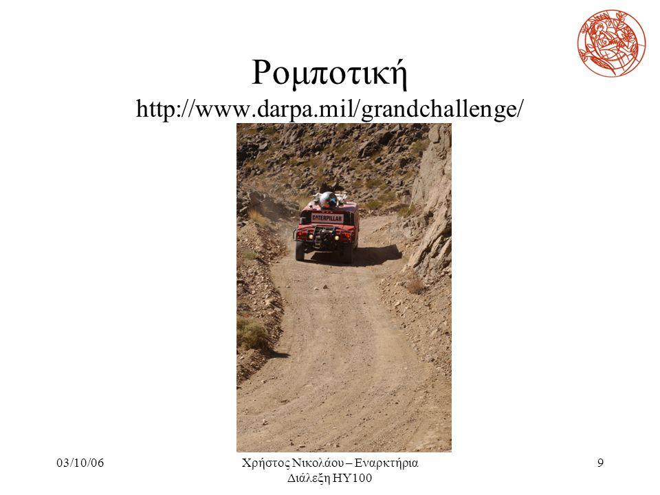 03/10/06Χρήστος Νικολάου – Εναρκτήρια Διάλεξη ΗΥ100 9 Ρομποτική http://www.darpa.mil/grandchallenge/