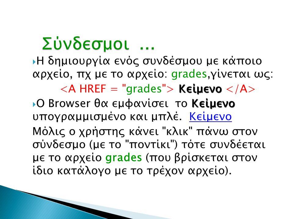  Η δημιουργία ενός συνδέσμου με κάποιο αρχείο, πχ με το αρχείο: grades,γίνεται ως: Κείμενο Κείμενο Κείμενο  Ο Browser θα εμφανίσει το Κείμενο υπογρα