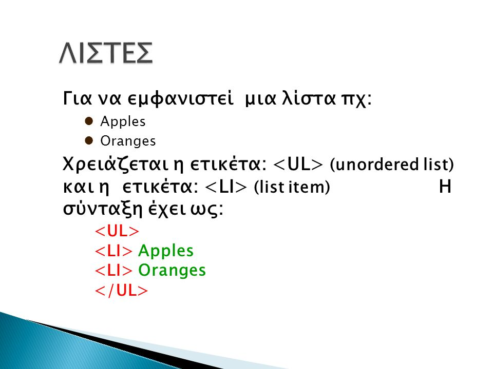 Για να εμφανιστεί μια λίστα πχ: Apples Oranges Χρειάζεται η ετικέτα: (unordered list) και η ετικέτα: (list item) Η σύνταξη έχει ως: Apples Oranges